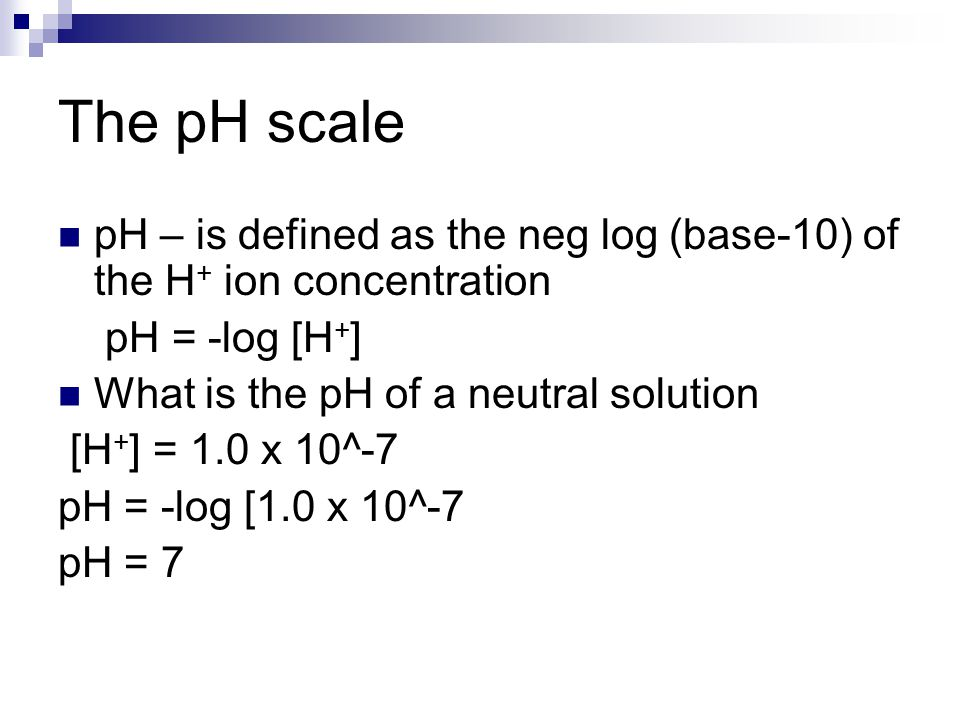 The pH scale pH – is defined as the neg log (base-10) of the H+ ion concentration. pH = -log [H+] What is the pH of a neutral solution.